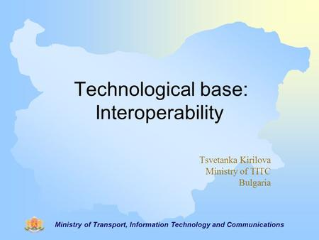 Ministry of Transport, Information Technology and Communications Technological base: Interoperability Tsvetanka Kirilova Ministry of TITC Bulgaria.