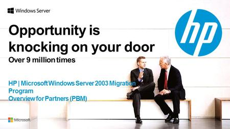 Opportunity is knocking on your door Over 9 million times j HP | Microsoft Windows Server 2003 Migration Program Overview for Partners (PBM)