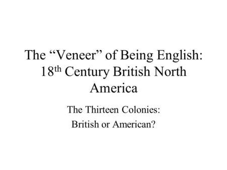 "The ""Veneer"" of Being English: 18 th Century British North America The Thirteen Colonies: British or American?"