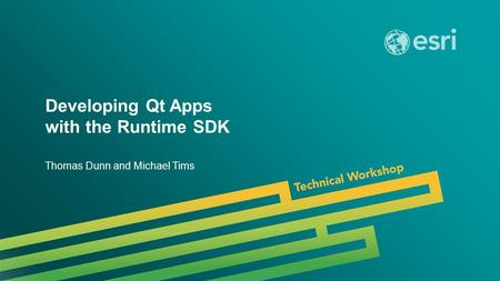 Esri UC 2014 | Technical Workshop | Developing Qt Apps with the Runtime SDK Thomas Dunn and Michael Tims.