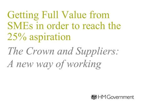 The Crown and Suppliers: A new way of working Getting Full Value from SMEs in order to reach the 25% aspiration 21 November 2011 Stephen Allott Crown Representative.