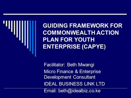 GUIDING FRAMEWORK FOR COMMONWEALTH ACTION PLAN FOR YOUTH ENTERPRISE (CAPYE) Facilitator: Beth Mwangi Micro Finance & Enterprise Development Consultant.