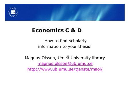 Economics C & D How to find scholarly information to your thesis! Magnus Olsson, Umeå University library