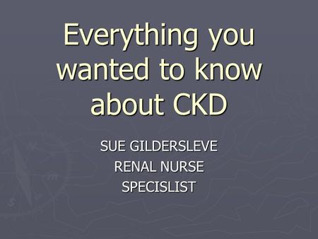 Everything you wanted to know about CKD SUE GILDERSLEVE RENAL NURSE SPECISLIST.