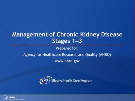 Management of Chronic Kidney Disease Stages 1 – 3 Prepared for: Agency for Healthcare Research and Quality (AHRQ) www.ahrq.gov.
