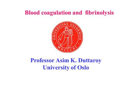 Blood coagulation and fibrinolysis Professor Asim K. Duttaroy University of Oslo.