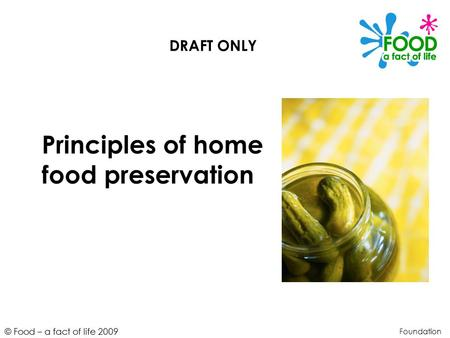 © Food – a fact of life 2009 Principles of home food preservation Foundation DRAFT ONLY.
