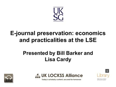 E-journal preservation: economics and practicalities at the LSE Presented by Bill Barker and Lisa Cardy.