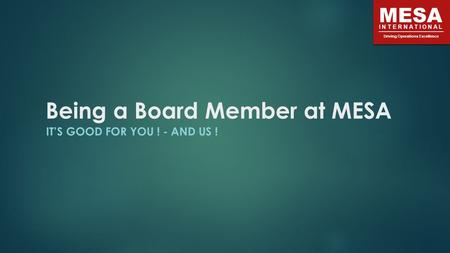 MESA INTERNATIONAL Driving Operations Excellence Being a Board Member at MESA IT'S GOOD FOR YOU ! - AND US !