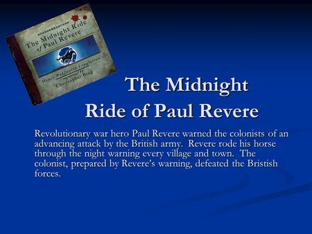 The Midnight Ride of Paul Revere Revolutionary war hero Paul Revere warned the colonists of an advancing attack by the British army. Revere rode his horse.