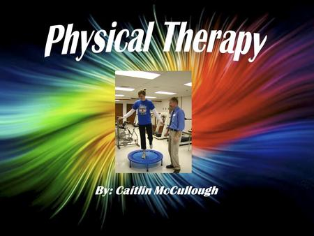 By: Caitlin McCullough. Physical Therapists are people that help others that are injured or physically disabled They help you increase strength and decrease.