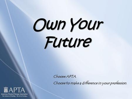 Own Your Future Choose APTA. Choose to make a difference in your profession. Choose APTA. Choose to make a difference in your profession.