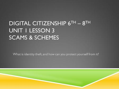 DIGITAL CITIZENSHIP 6 TH – 8 TH UNIT 1 LESSON 3 SCAMS & SCHEMES What is identity theft, and how can you protect yourself from it?