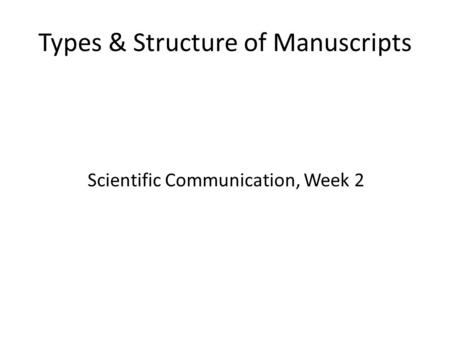 Types & Structure of Manuscripts Scientific Communication, Week 2.