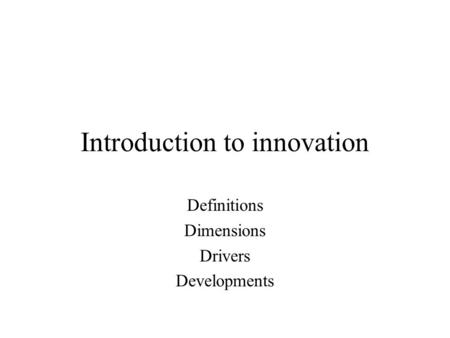 Introduction to innovation Definitions Dimensions Drivers Developments.