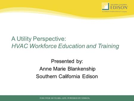 A Utility Perspective: HVAC Workforce Education and Training Presented by: Anne Marie Blankenship Southern California Edison.
