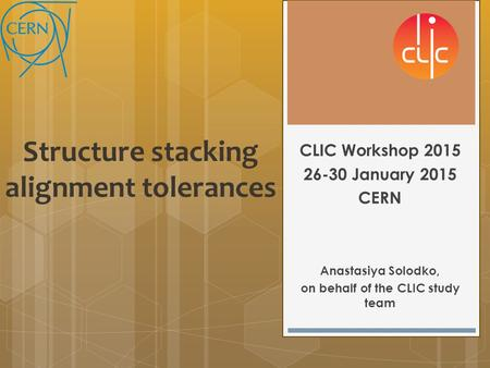 Structure stacking alignment tolerances CLIC Workshop 2015 26-30 January 2015 CERN Anastasiya Solodko, on behalf of the CLIC study team.