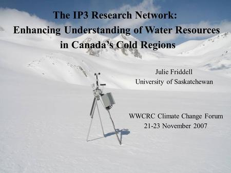 The IP3 Research Network: Enhancing Understanding of Water Resources in Canada's Cold Regions Julie Friddell University of Saskatchewan WWCRC Climate Change.