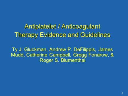 1 Antiplatelet / Anticoagulant Therapy Evidence and Guidelines Ty J. Gluckman, Andrew P. DeFilippis, James Mudd, Catherine Campbell, Gregg Fonarow, & Roger.