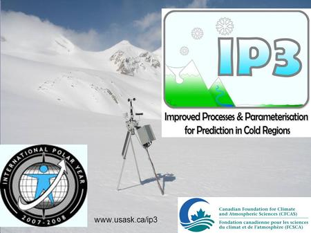 Www.usask.ca/ip3. IP3......is devoted to understanding water supply and weather systems in cold Regions at high altitudes and high latitudes (Rockies.