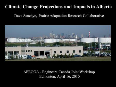 APEGGA - Engineers Canada Joint Workshop Edmonton, April 16, 2010 Dave Sauchyn, Prairie Adaptation Research Collaborative Climate Change Projections and.