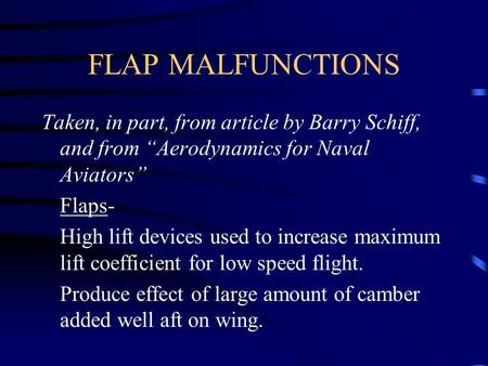 "FLAP MALFUNCTIONS Taken, in part, from article by Barry Schiff, and from ""Aerodynamics for Naval Aviators"" Flaps- High lift devices used to increase maximum."