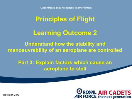 Uncontrolled copy not subject to amendment Principles of Flight Learning Outcome 2 Understand how the stability and manoeuvrability of an aeroplane are.