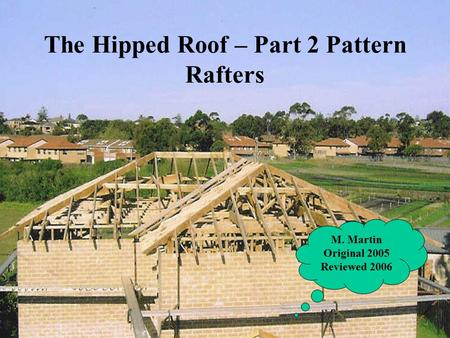 The Hipped Roof – Part 2 Pattern Rafters M. Martin Original 2005 Reviewed 2006.