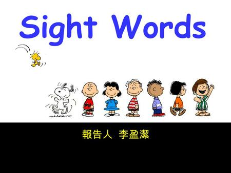 1 Sight Words 報告人 李盈潔. 2 The definition of sight words ◎ Most high frequency used words, again and again words. ◎ 50% to 80% of our everyday conversations.