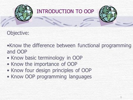 1 INTRODUCTION TO OOP <strong>Objective</strong>: Know the difference between functional <strong>programming</strong> and OOP Know basic terminology in OOP Know the importance <strong>of</strong> OOP Know.