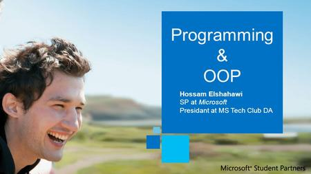 Programming & OOP Hossam Elshahawi SP at Microsoft Presidant at MS Tech Club DA.