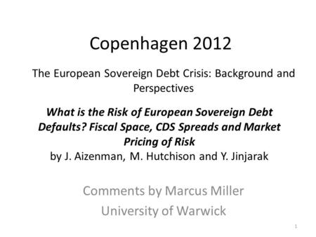 Copenhagen 2012 Comments by Marcus Miller University of Warwick 1 The European Sovereign Debt Crisis: Background and Perspectives What is the Risk of European.