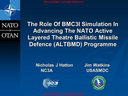 UNCLASSIFIED – Unlimited Distribution The Role Of BMC3I Simulation In Advancing The NATO Active Layered Theatre Ballistic Missile Defence (ALTBMD) Programme.