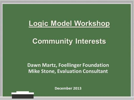 Logic Model Workshop Community Interests Dawn Martz, Foellinger Foundation Mike Stone, Evaluation Consultant December 2013.