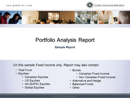 W w w. g l o b a l – m – r. c o m ©2010 Global Manager Research Sample Report Portfolio Analysis Report 1 On this sample Fixed Income only. Report may.