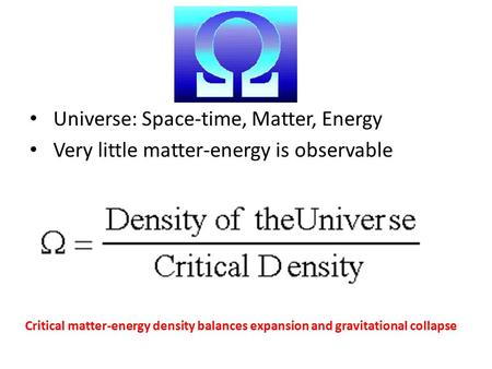 Universe: Space-time, Matter, Energy Very little matter-energy is observable Critical matter-energy density balances expansion and gravitational collapse.