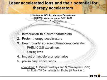 Laser accelerated ions and their potential for therapy accelerators I. Hofmann, GSI Accelerator Department HIAT09, Venezia, June 8-12, 2009 1.Introduction.
