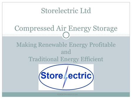 ©2014 Storelectric Ltd Making Renewable Energy Profitable and Traditional Energy Efficient Storelectric Ltd Compressed Air Energy Storage.