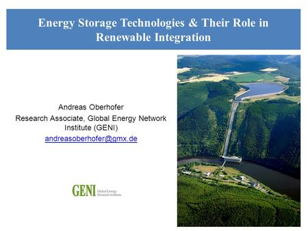 Andreas Oberhofer Research Associate, Global Energy Network Institute (GENI) Energy Storage Technologies & Their Role in Renewable.