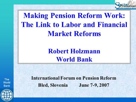 The World Bank Making Pension Reform Work: The Link to Labor and Financial Market Reforms Robert Holzmann World Bank International Forum on Pension Reform.