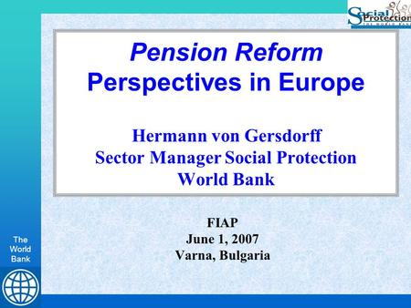 The World Bank Pension Reform Perspectives in Europe Hermann von Gersdorff Sector Manager Social Protection World Bank FIAP June 1, 2007 Varna, Bulgaria.