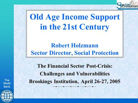 The World Bank Old Age Income Support in the 21st Century Robert Holzmann Sector Director, Social Protection The Financial Sector Post-Crisis: Challenges.