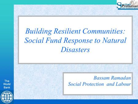 The World Bank Building Resilient Communities: Social Fund Response to Natural Disasters Bassam Ramadan Social Protection and Labour.