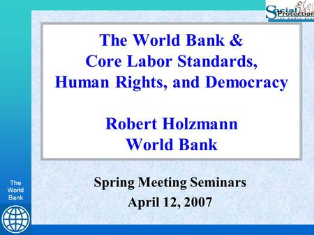 The World Bank The World Bank & Core Labor Standards, Human Rights, and Democracy Robert Holzmann World Bank Spring Meeting Seminars April 12, 2007.