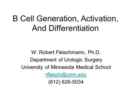 B Cell Generation, Activation, And Differentiation W. Robert Fleischmann, Ph.D. Department of Urologic Surgery University of Minnesota Medical School