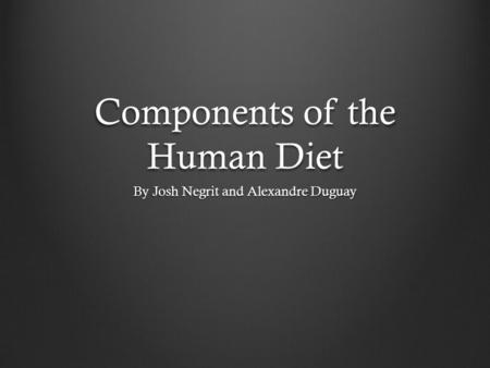 Components of the Human Diet By Josh Negrit and Alexandre Duguay.