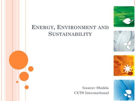 E NERGY, E NVIRONMENT AND S USTAINABILITY Gaurav Shukla CUTS International.