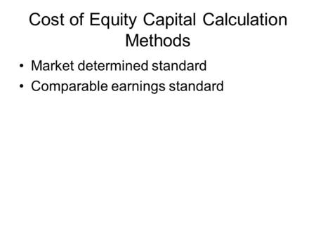 Cost of Equity Capital Calculation Methods Market determined standard Comparable earnings standard.