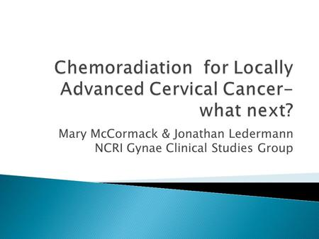 Mary McCormack & Jonathan Ledermann NCRI Gynae Clinical Studies Group.