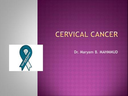 Dr. Maryam B. MAHMMUD. Incidence:  Cervical cancer is the most common form of cancer in women in developing countries.  Second most common form of carcinoma.